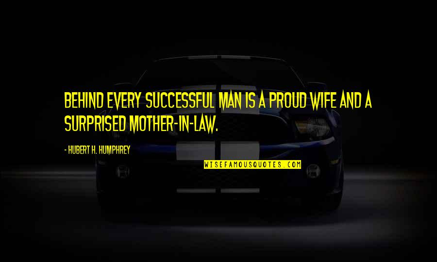 Behind Every Successful Man Quotes By Hubert H. Humphrey: Behind every successful man is a proud wife