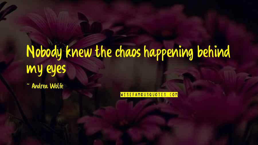 Behind My Eyes Quotes By Andrea Wolfe: Nobody knew the chaos happening behind my eyes