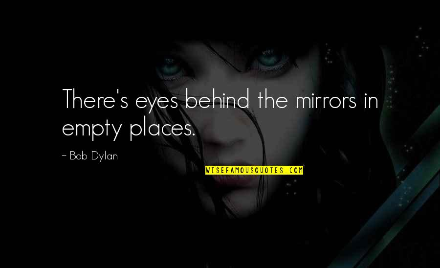Behind My Eyes Quotes By Bob Dylan: There's eyes behind the mirrors in empty places.