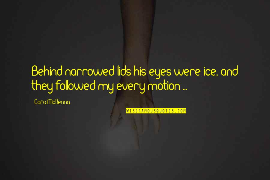 Behind My Eyes Quotes By Cara McKenna: Behind narrowed lids his eyes were ice, and