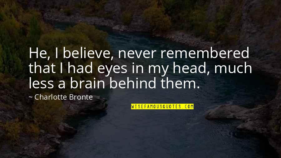 Behind My Eyes Quotes By Charlotte Bronte: He, I believe, never remembered that I had