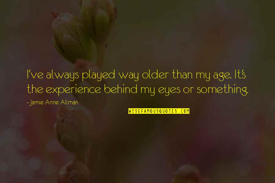 Behind My Eyes Quotes By Jamie Anne Allman: I've always played way older than my age.