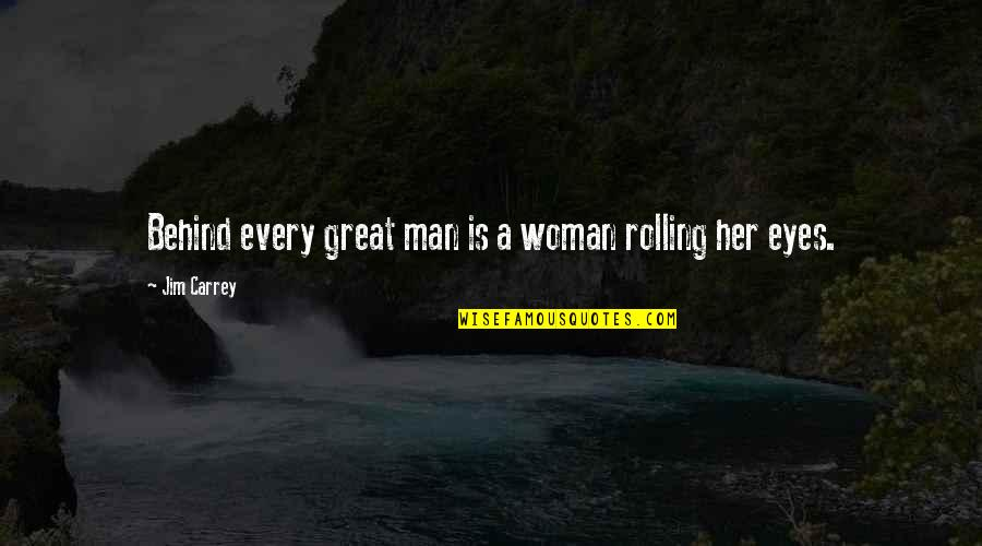 Behind My Eyes Quotes By Jim Carrey: Behind every great man is a woman rolling