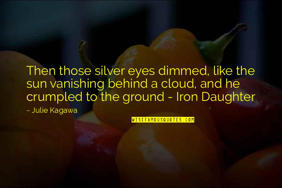 Behind My Eyes Quotes By Julie Kagawa: Then those silver eyes dimmed, like the sun