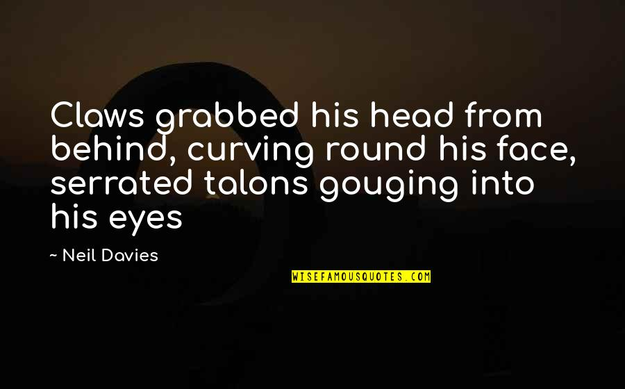 Behind My Eyes Quotes By Neil Davies: Claws grabbed his head from behind, curving round