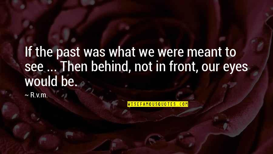 Behind My Eyes Quotes By R.v.m.: If the past was what we were meant
