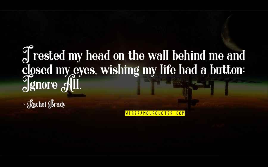 Behind My Eyes Quotes By Rachel Brady: I rested my head on the wall behind