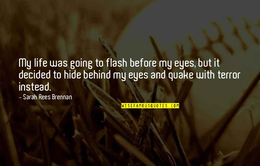 Behind My Eyes Quotes By Sarah Rees Brennan: My life was going to flash before my