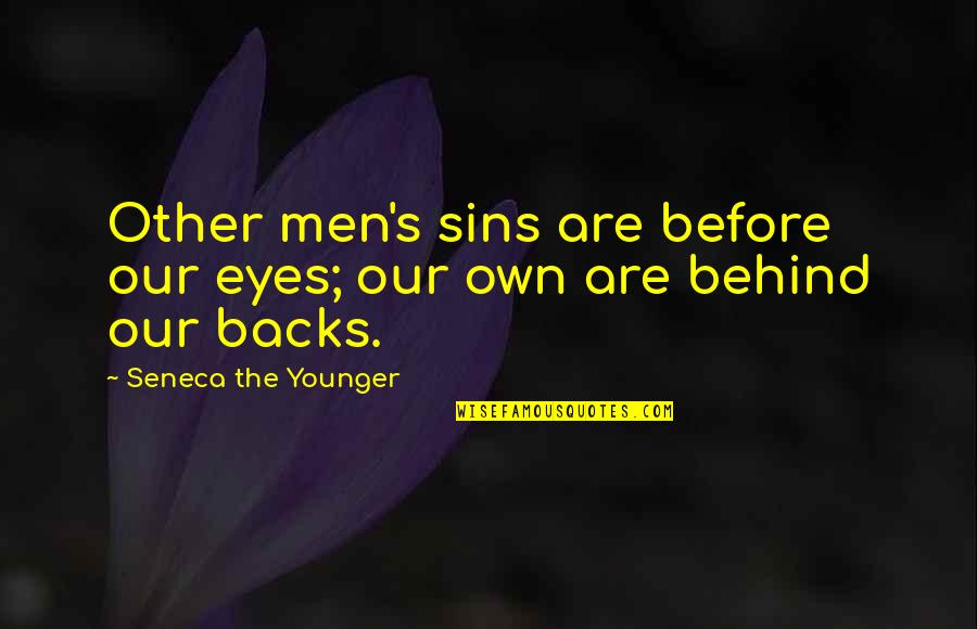 Behind My Eyes Quotes By Seneca The Younger: Other men's sins are before our eyes; our