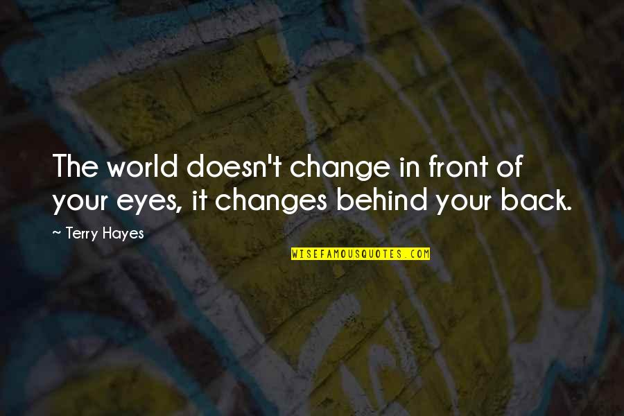 Behind My Eyes Quotes By Terry Hayes: The world doesn't change in front of your