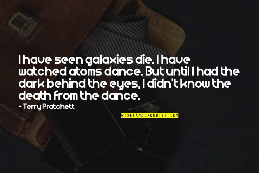 Behind My Eyes Quotes By Terry Pratchett: I have seen galaxies die. I have watched