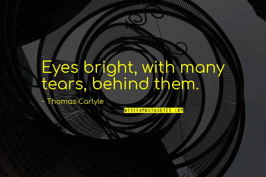 Behind My Eyes Quotes By Thomas Carlyle: Eyes bright, with many tears, behind them.