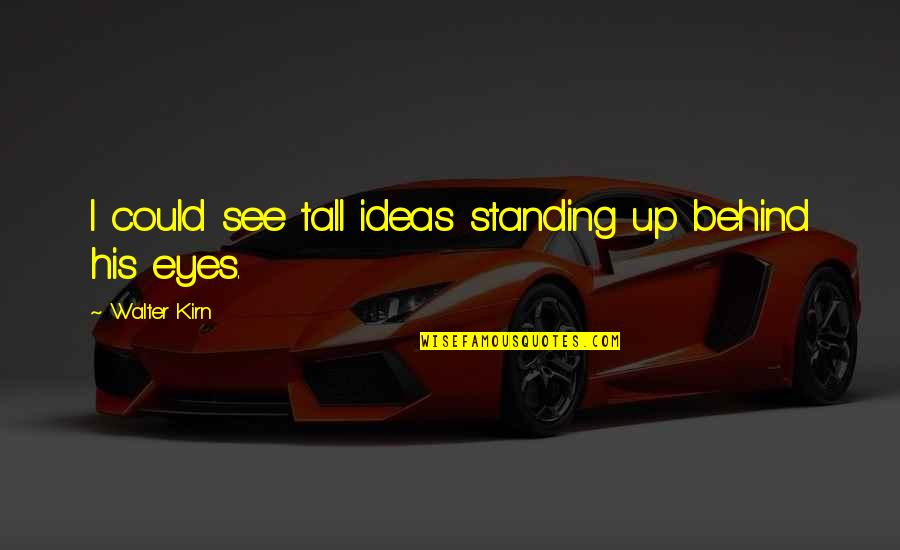 Behind My Eyes Quotes By Walter Kirn: I could see tall ideas standing up behind