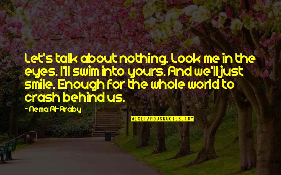Behind Smile Quotes By Nema Al-Araby: Let's talk about nothing. Look me in the