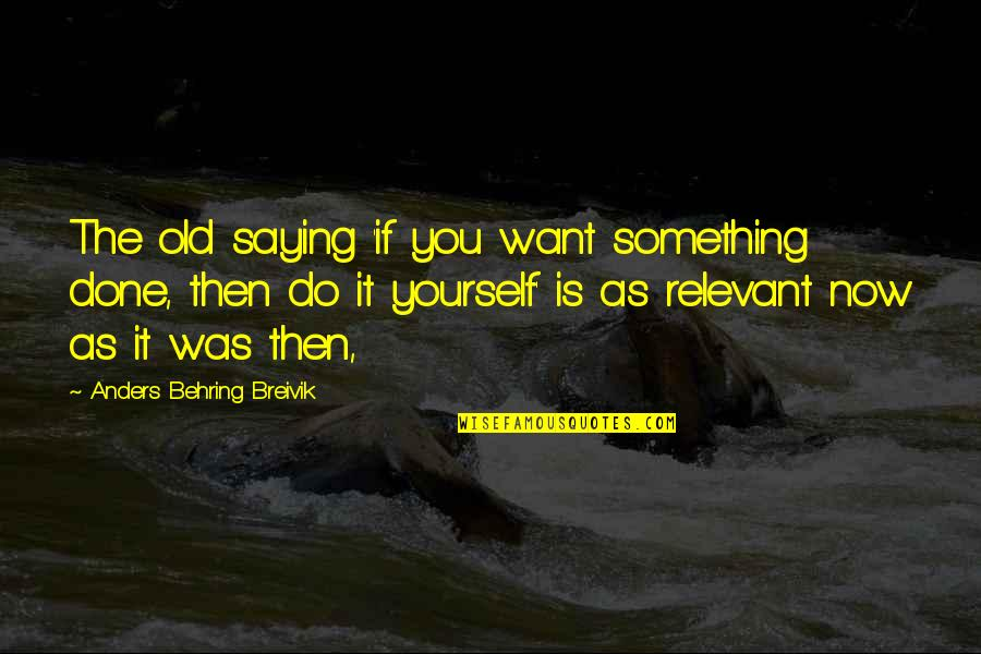 Behring's Quotes By Anders Behring Breivik: The old saying 'if you want something done,