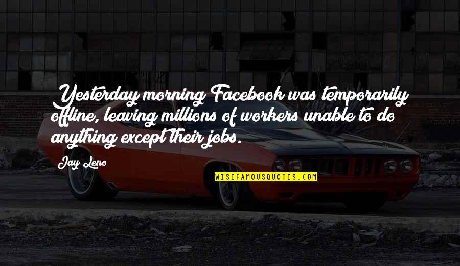 Behring's Quotes By Jay Leno: Yesterday morning Facebook was temporarily offline, leaving millions