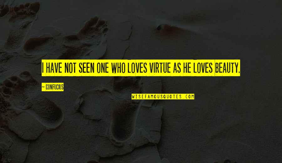 Beig Quotes By Confucius: I have not seen one who loves virtue
