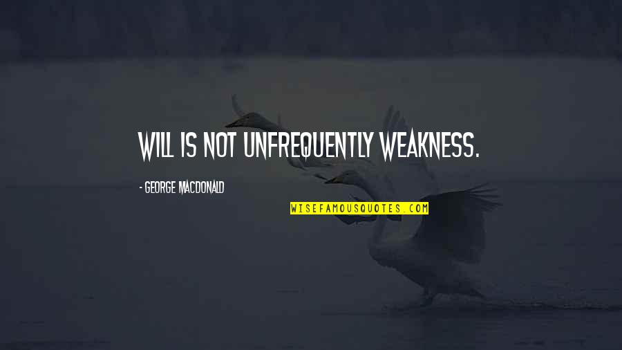 Being A Black Man Quotes By George MacDonald: Will is not unfrequently weakness.
