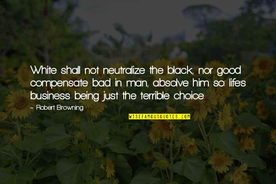Being A Black Man Quotes By Robert Browning: White shall not neutralize the black, nor good