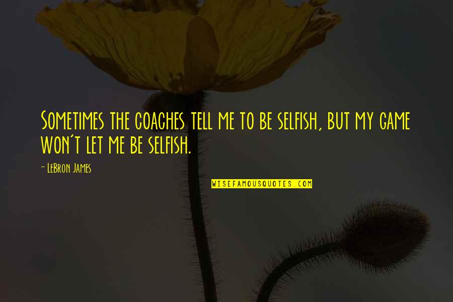 Being A Community Leader Quotes By LeBron James: Sometimes the coaches tell me to be selfish,