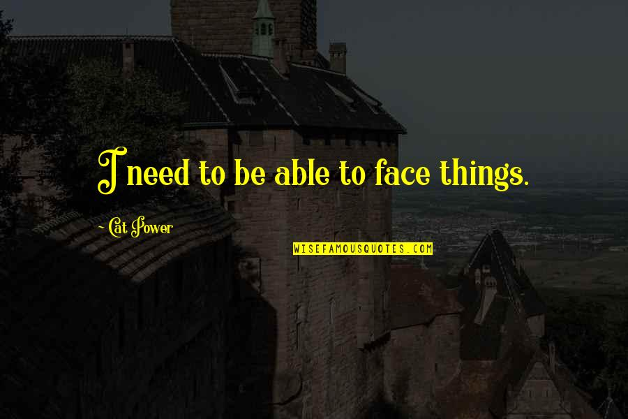 Being A Daughter Of God Lds Quotes By Cat Power: I need to be able to face things.