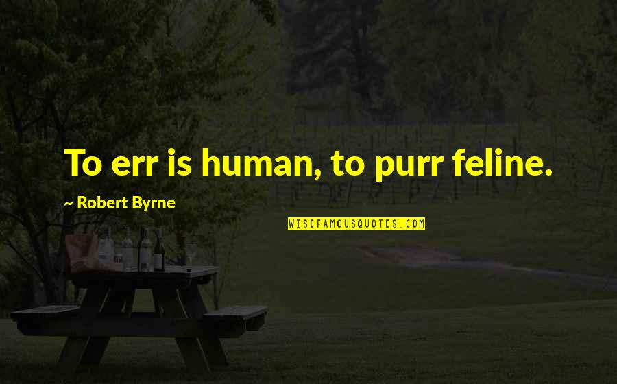 Being A Daughter Of God Lds Quotes By Robert Byrne: To err is human, to purr feline.