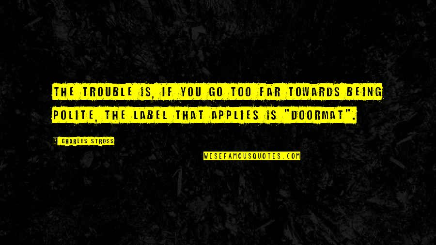 Being A Doormat Quotes By Charles Stross: The trouble is, if you go too far