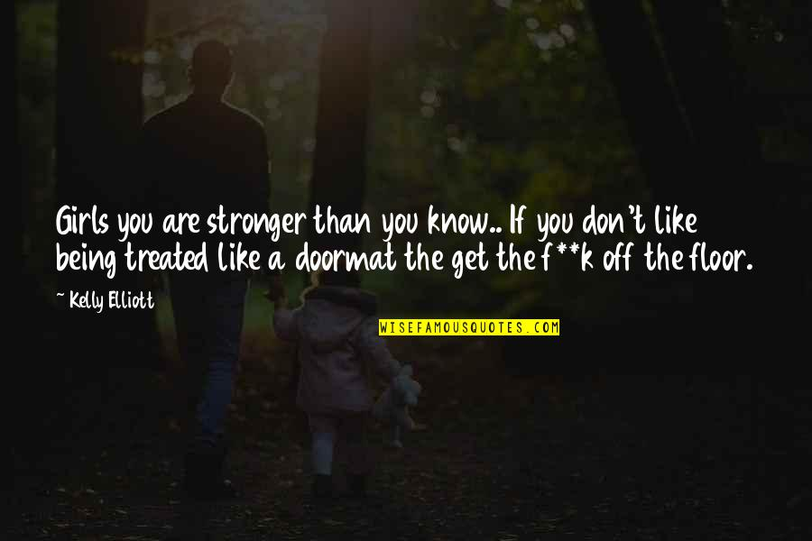 Being A Doormat Quotes By Kelly Elliott: Girls you are stronger than you know.. If