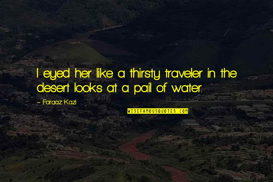 Being A Future Teacher Quotes By Faraaz Kazi: I eyed her like a thirsty traveler in