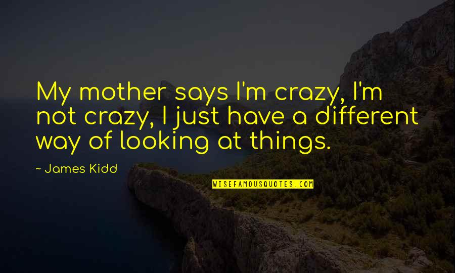 Being A Future Teacher Quotes By James Kidd: My mother says I'm crazy, I'm not crazy,