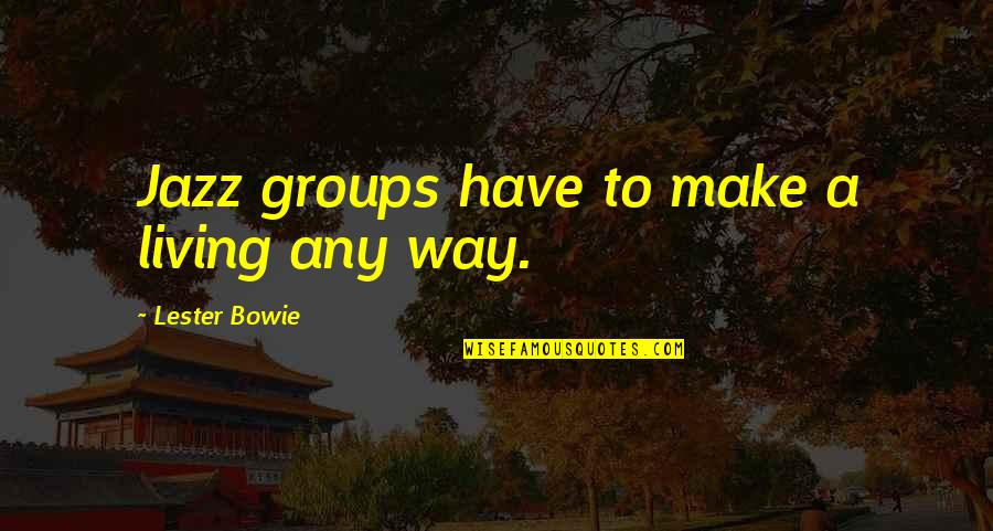 Being A Good Team Leader Quotes By Lester Bowie: Jazz groups have to make a living any