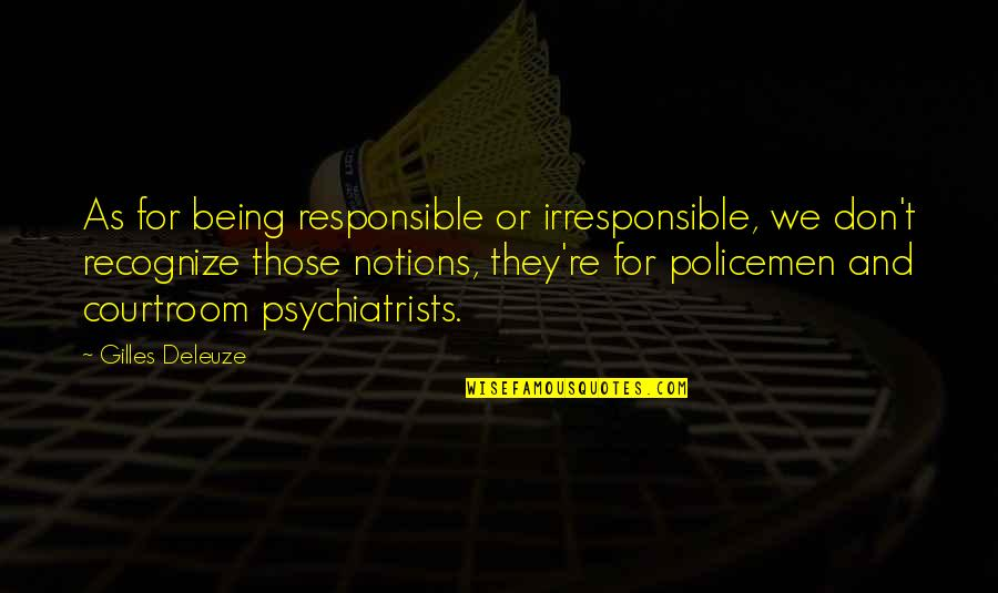 Being A Psychiatrist Quotes By Gilles Deleuze: As for being responsible or irresponsible, we don't