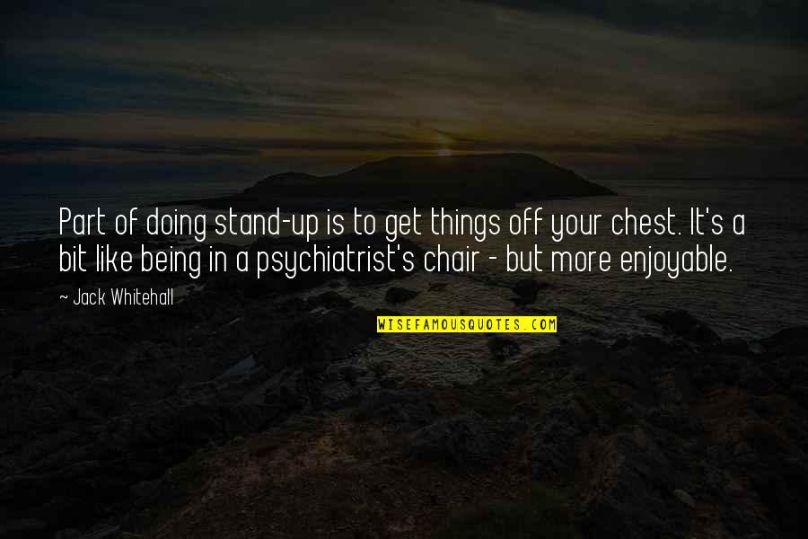 Being A Psychiatrist Quotes By Jack Whitehall: Part of doing stand-up is to get things