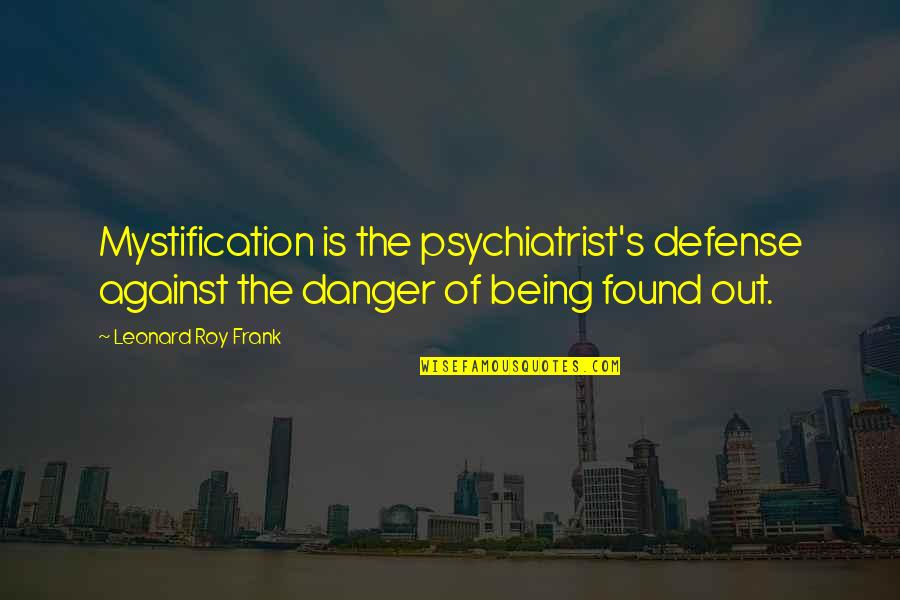 Being A Psychiatrist Quotes By Leonard Roy Frank: Mystification is the psychiatrist's defense against the danger