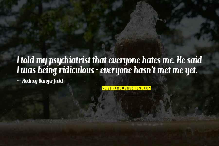 Being A Psychiatrist Quotes By Rodney Dangerfield: I told my psychiatrist that everyone hates me.