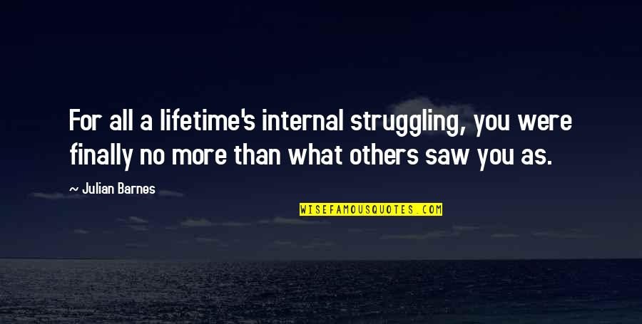 Being A Spaz Quotes By Julian Barnes: For all a lifetime's internal struggling, you were