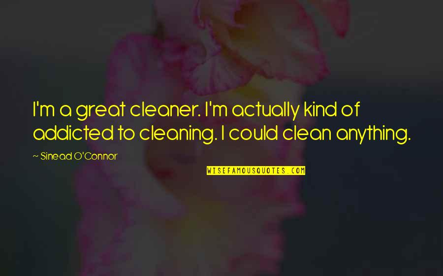 Being A Spaz Quotes By Sinead O'Connor: I'm a great cleaner. I'm actually kind of