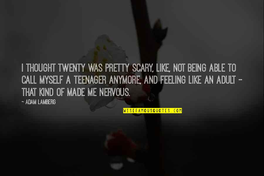 Being A Teenager Quotes By Adam Lamberg: I thought twenty was pretty scary, like, not
