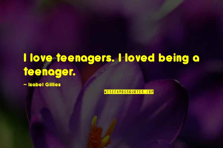 Being A Teenager Quotes By Isabel Gillies: I love teenagers. I loved being a teenager.