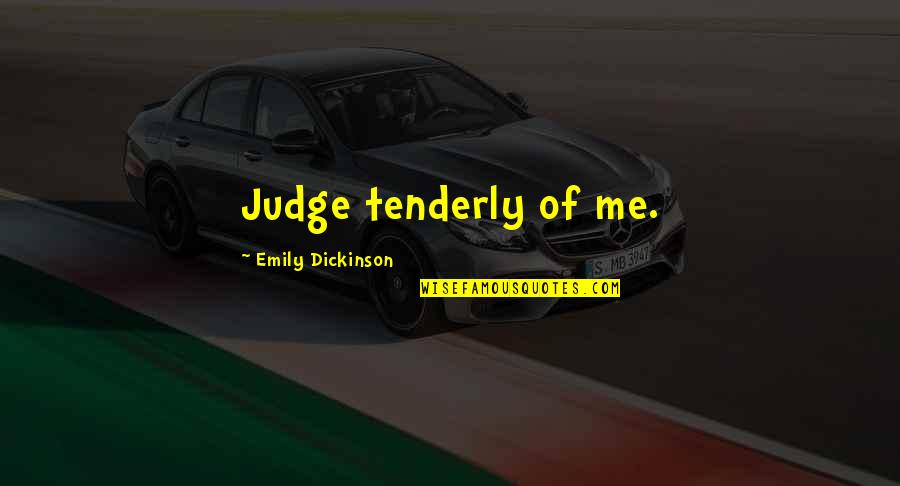 Being A True Hero Quotes By Emily Dickinson: Judge tenderly of me.