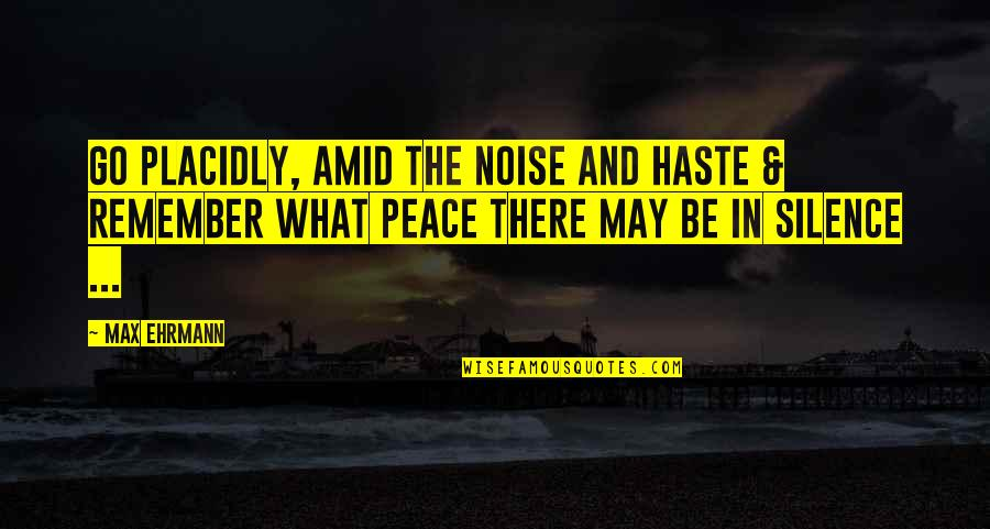 Being A True Hero Quotes By Max Ehrmann: Go Placidly, Amid the noise and Haste &
