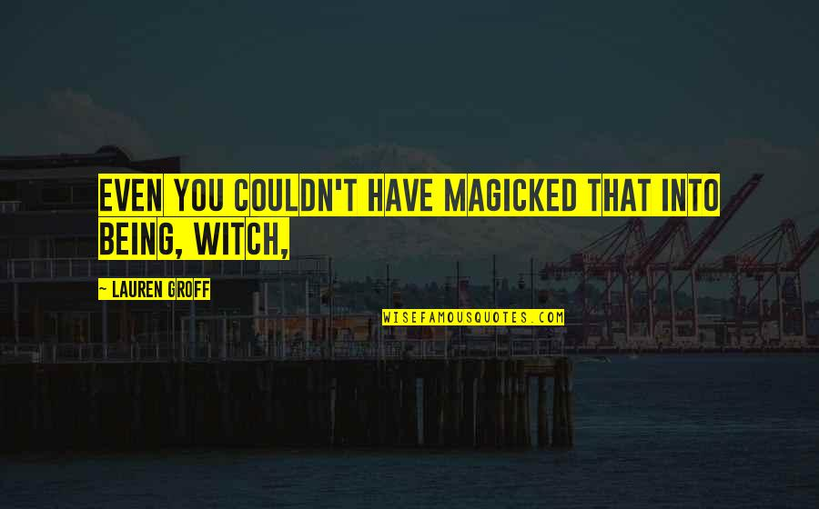Being A Witch Quotes By Lauren Groff: Even you couldn't have magicked that into being,