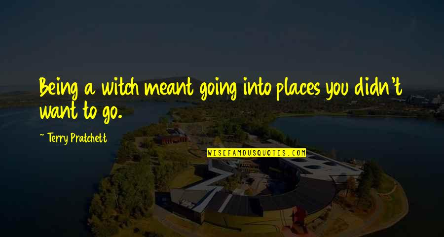 Being A Witch Quotes By Terry Pratchett: Being a witch meant going into places you