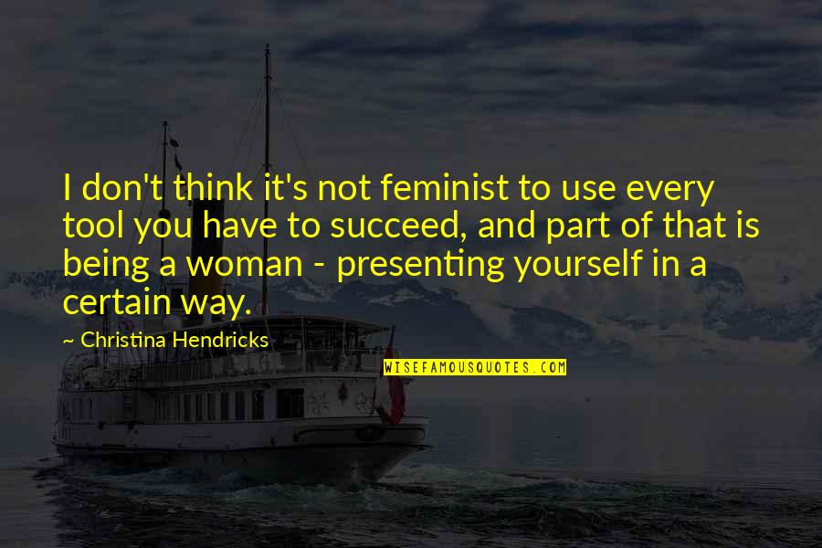 Being A Woman Quotes By Christina Hendricks: I don't think it's not feminist to use