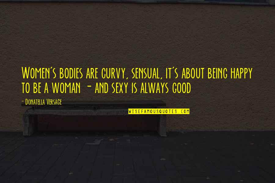 Being A Woman Quotes By Donatella Versace: Women's bodies are curvy, sensual, it's about being