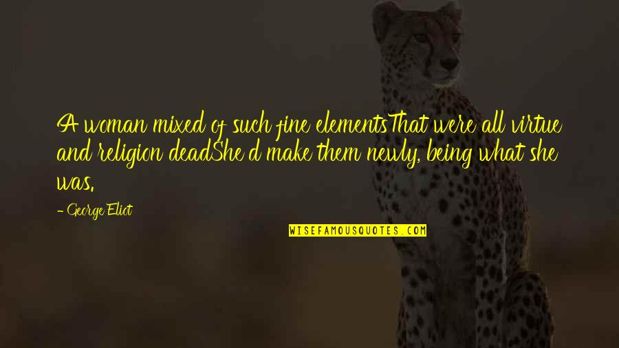 Being A Woman Quotes By George Eliot: A woman mixed of such fine elementsThat were