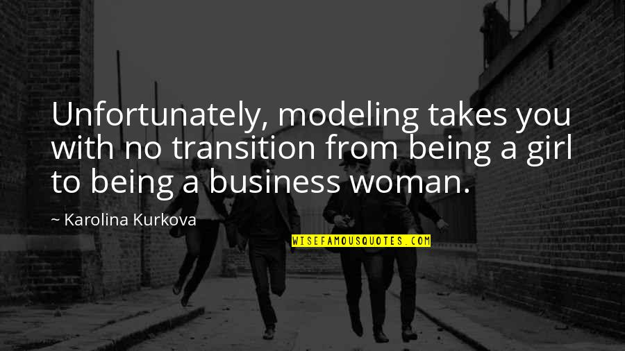 Being A Woman Quotes By Karolina Kurkova: Unfortunately, modeling takes you with no transition from