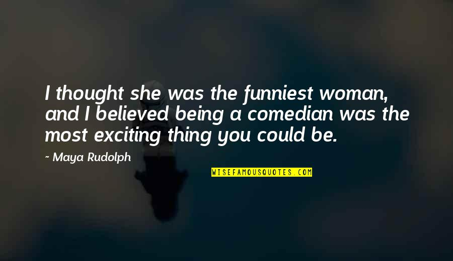 Being A Woman Quotes By Maya Rudolph: I thought she was the funniest woman, and