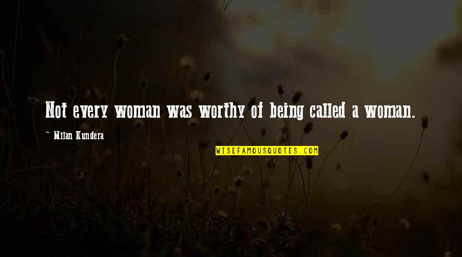 Being A Woman Quotes By Milan Kundera: Not every woman was worthy of being called