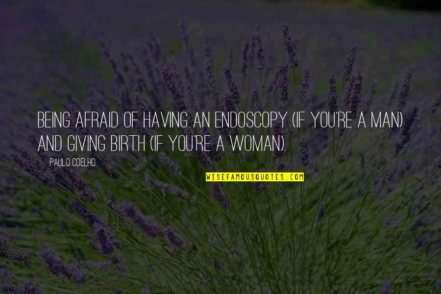 Being A Woman Quotes By Paulo Coelho: Being afraid of having an endoscopy (if you're